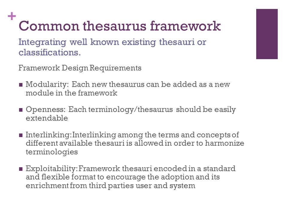 + Common thesaurus framework Framework Design Requirements Modularity: Each new thesaurus can be added as a new module in the framework Openness: Each terminology/thesaurus should be easily extendable Interlinking: Interlinking among the terms and concepts of different available thesauri is allowed in order to harmonize terminologies Exploitability: Framework thesauri encoded in a standard and flexible format to encourage the adoption and its enrichment from third parties user and system Integrating well known existing thesauri or classifications.