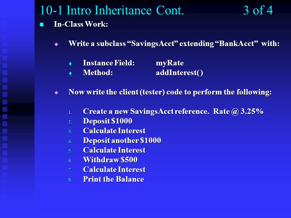 10-1 Intro Inheritance Cont.3 of 4 In-Class Work: In-Class Work:  Write a subclass SavingsAcct extending BankAcct with:  Instance Field: myRate  Method:addInterest( )  Now write the client (tester) code to perform the following: 1.