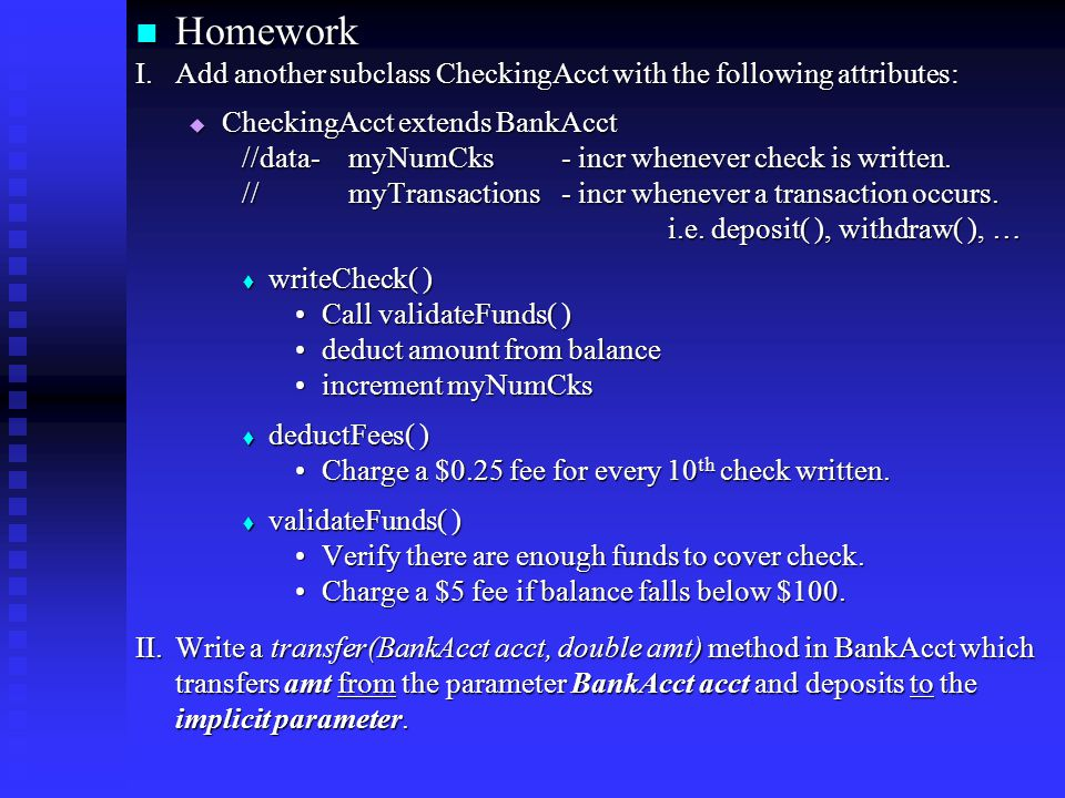Homework Homework I.Add another subclass CheckingAcct with the following attributes:  CheckingAcct extends BankAcct //data- myNumCks- incr whenever check is written.