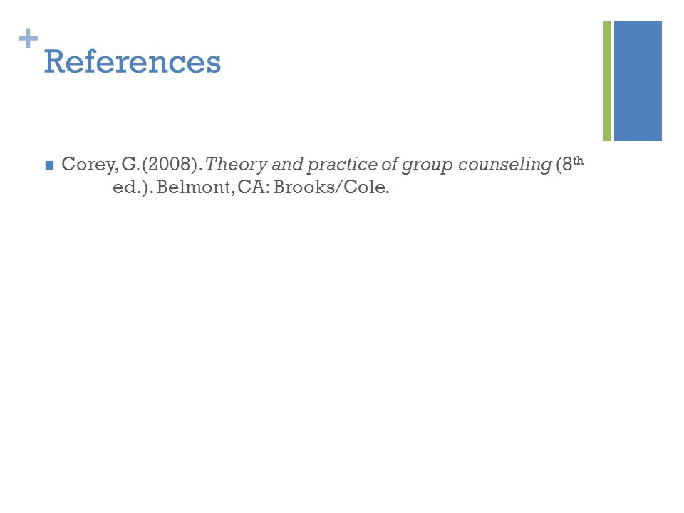 + References Corey, G.(2008).Theory and practice of group counseling (8 th ed.).