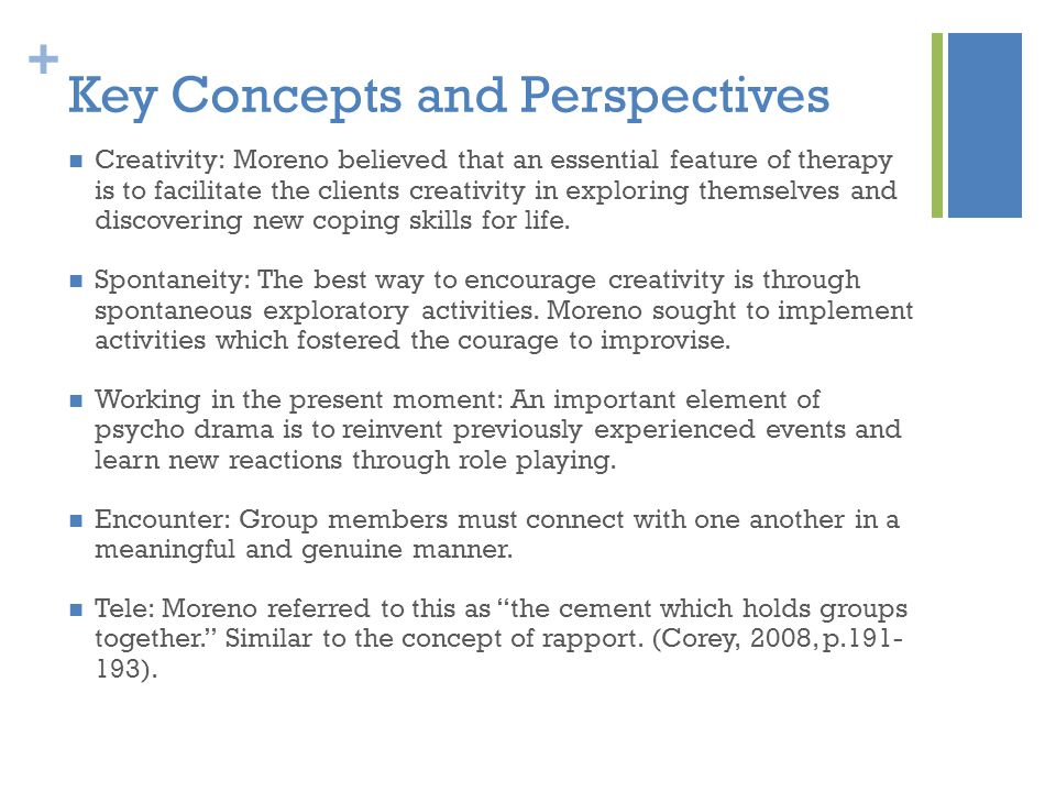 + Key Concepts and Perspectives Creativity: Moreno believed that an essential feature of therapy is to facilitate the clients creativity in exploring themselves and discovering new coping skills for life.