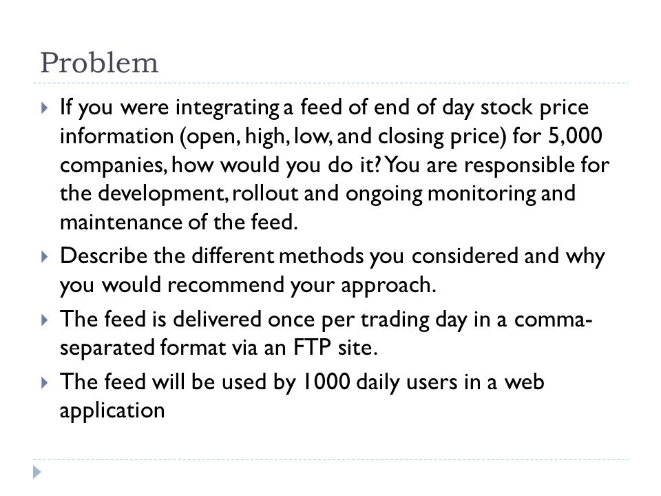 Problem  If you were integrating a feed of end of day stock price information (open, high, low, and closing price) for 5,000 companies, how would you do it.