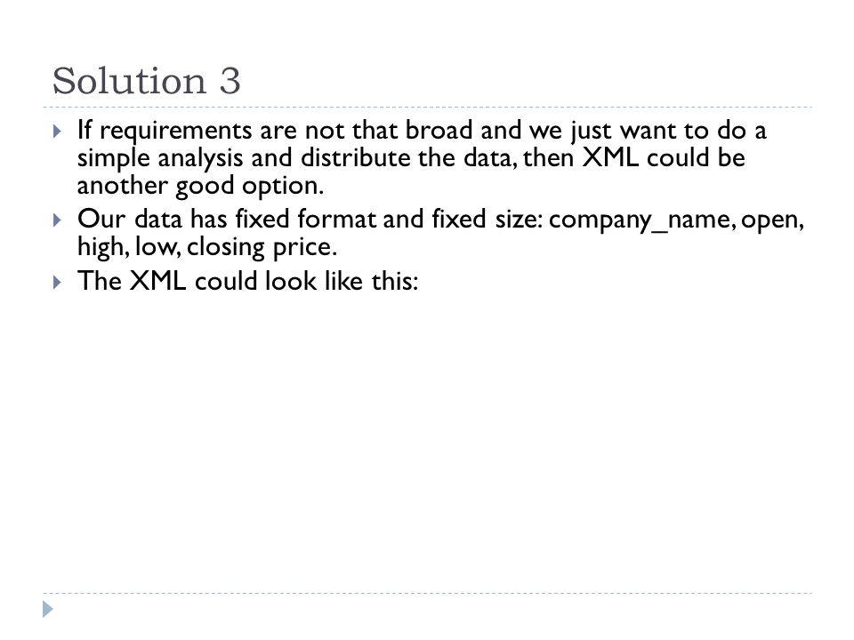Solution 3  If requirements are not that broad and we just want to do a simple analysis and distribute the data, then XML could be another good option.