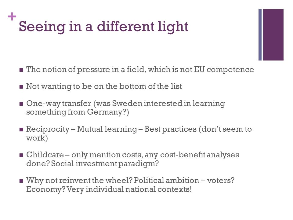 + Seeing in a different light The notion of pressure in a field, which is not EU competence Not wanting to be on the bottom of the list One-way transfer (was Sweden interested in learning something from Germany ) Reciprocity – Mutual learning – Best practices (don't seem to work) Childcare – only mention costs, any cost-benefit analyses done.