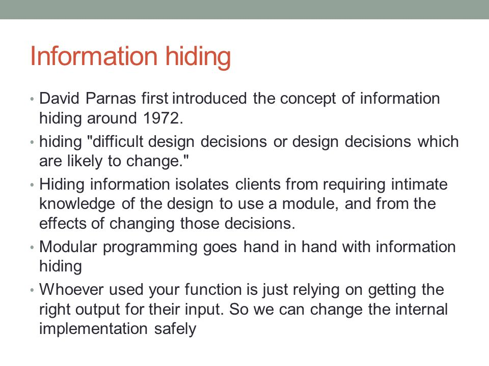 Information hiding David Parnas first introduced the concept of information hiding around 1972. hiding