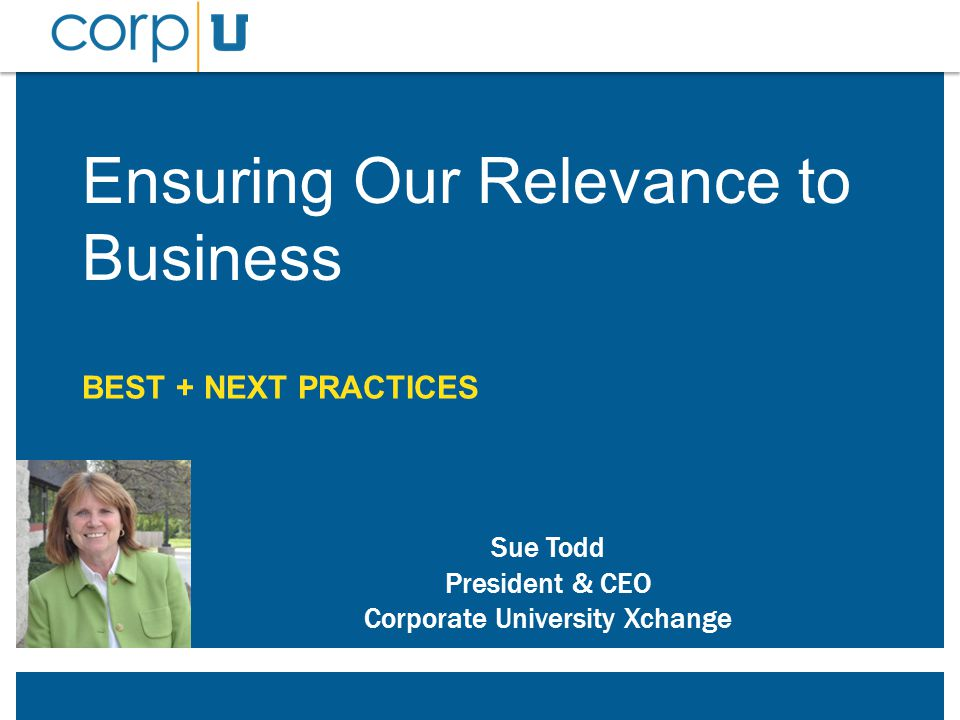 Ensuring Our Relevance to Business BEST + NEXT PRACTICES Sue Todd President & CEO Corporate University Xchange