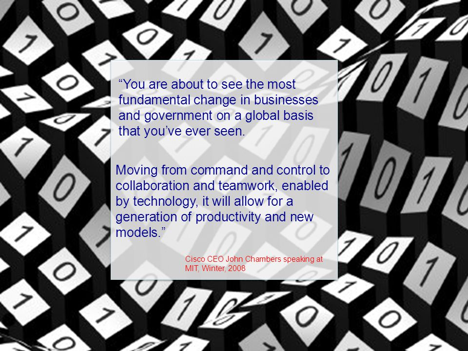"""""""You are about to see the most fundamental change in businesses and government on a global basis that you've ever seen. Moving from command and contro"""
