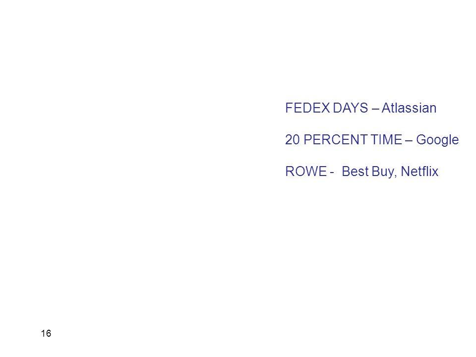 16 FEDEX DAYS – Atlassian 20 PERCENT TIME – Google ROWE - Best Buy, Netflix