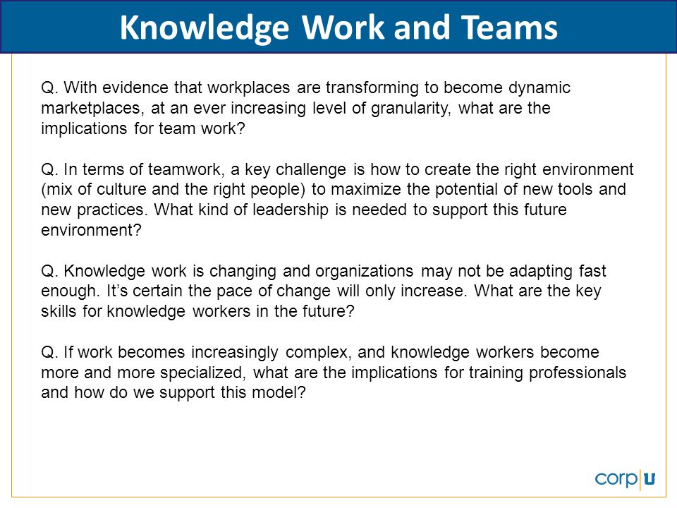 Knowledge Work and Teams Q. With evidence that workplaces are transforming to become dynamic marketplaces, at an ever increasing level of granularity,