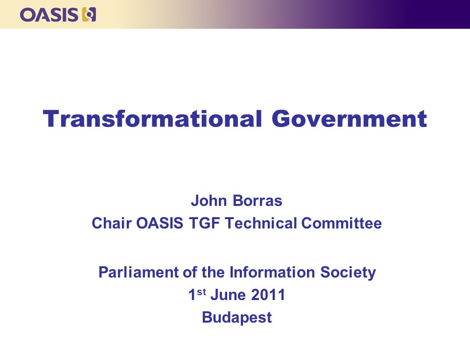 Transformational Government John Borras Chair OASIS TGF Technical Committee Parliament of the Information Society 1 st June 2011 Budapest