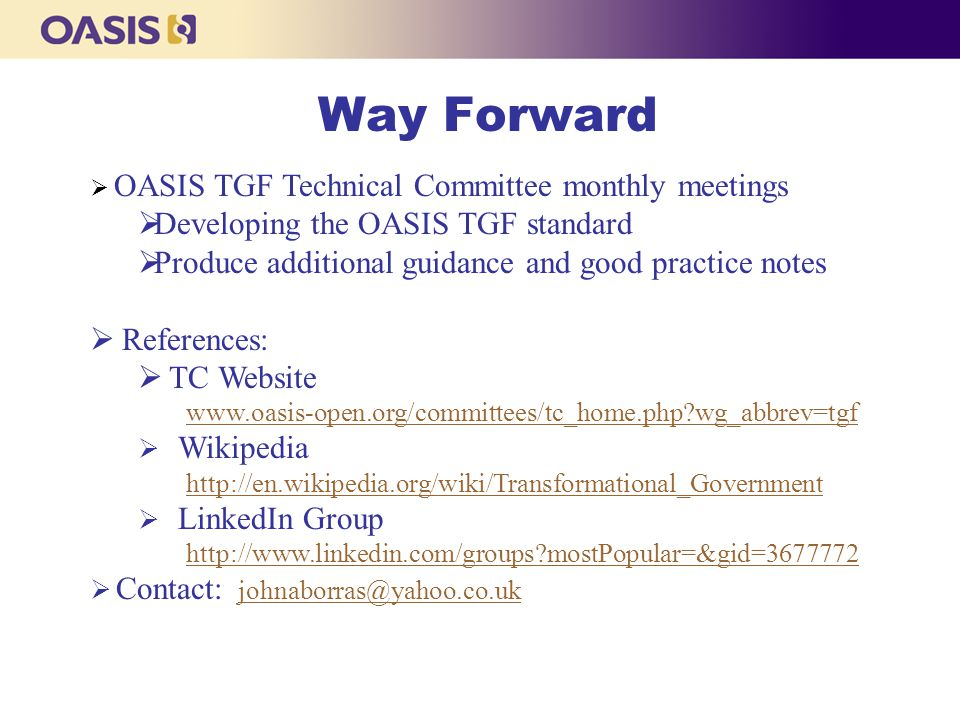 Way Forward  OASIS TGF Technical Committee monthly meetings  Developing the OASIS TGF standard  Produce additional guidance and good practice notes  References:  TC Website www.oasis-open.org/committees/tc_home.php?wg_abbrev=tgf  Wikipedia http://en.wikipedia.org/wiki/Transformational_Government  LinkedIn Group http://www.linkedin.com/groups?mostPopular=&gid=3677772  Contact: johnaborras@yahoo.co.ukjohnaborras@yahoo.co.uk