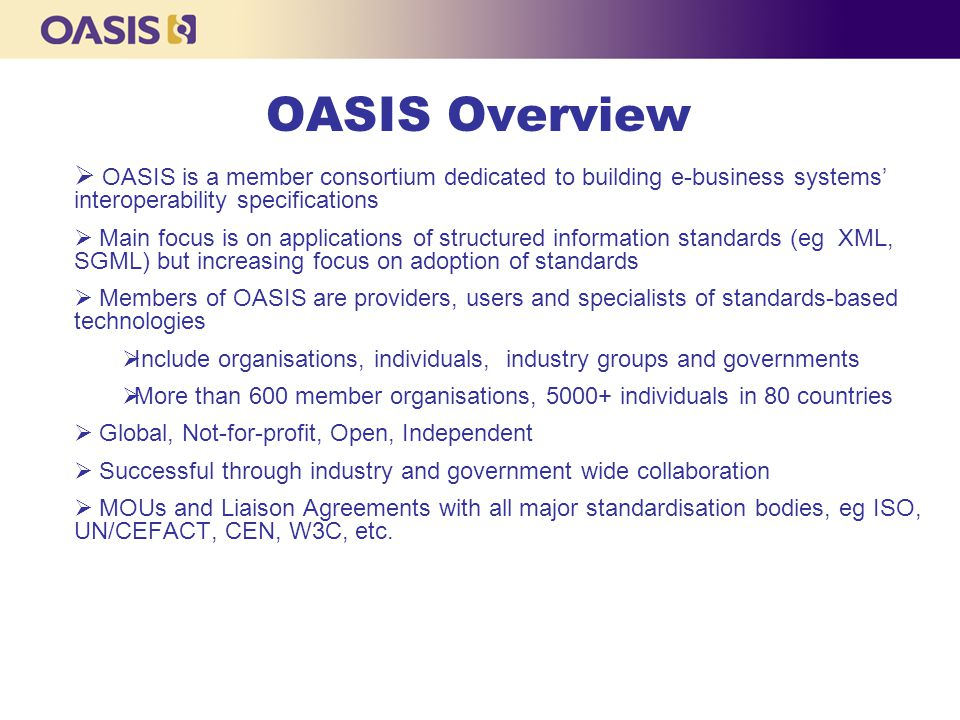 OASIS Overview  OASIS is a member consortium dedicated to building e-business systems' interoperability specifications  Main focus is on application