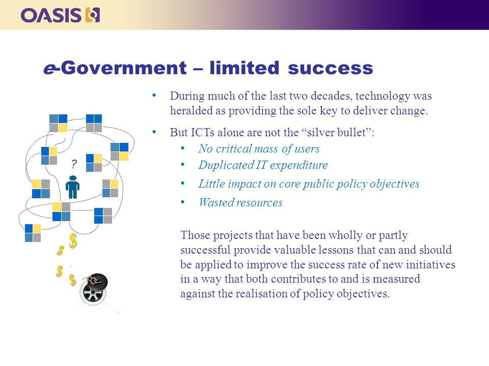 e-Government – limited success No critical mass of users Little impact on core public policy objectives Wasted resources Those projects that have been wholly or partly successful provide valuable lessons that can and should be applied to improve the success rate of new initiatives in a way that both contributes to and is measured against the realisation of policy objectives.