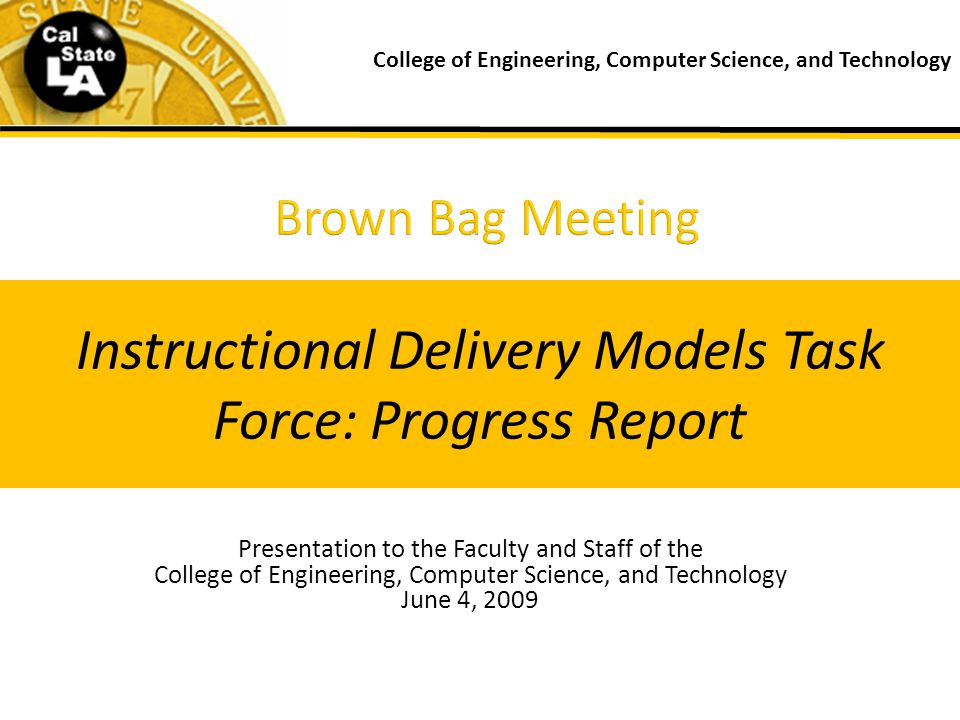 Presentation to the Faculty and Staff of the College of Engineering, Computer Science, and Technology June 4, 2009 College of Engineering, Computer Science, and Technology Instructional Delivery Models Task Force: Progress Report