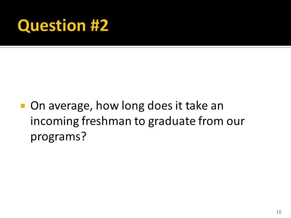  On average, how long does it take an incoming freshman to graduate from our programs 10