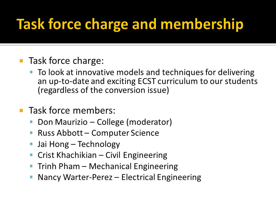  Task force charge:  To look at innovative models and techniques for delivering an up-to-date and exciting ECST curriculum to our students (regardless of the conversion issue)  Task force members:  Don Maurizio – College (moderator)  Russ Abbott – Computer Science  Jai Hong – Technology  Crist Khachikian – Civil Engineering  Trinh Pham – Mechanical Engineering  Nancy Warter-Perez – Electrical Engineering