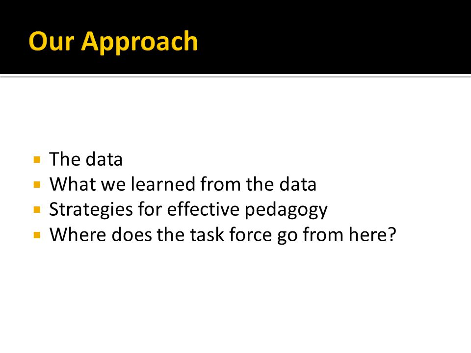  The data  What we learned from the data  Strategies for effective pedagogy  Where does the task force go from here