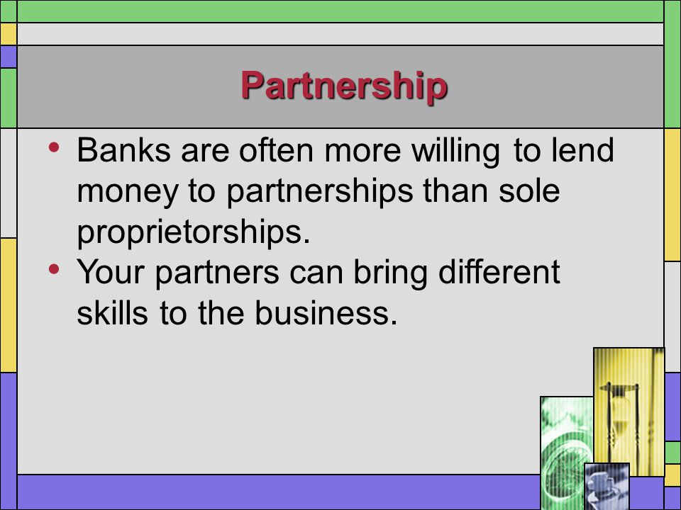 Partnership Banks are often more willing to lend money to partnerships than sole proprietorships. Your partners can bring different skills to the busi