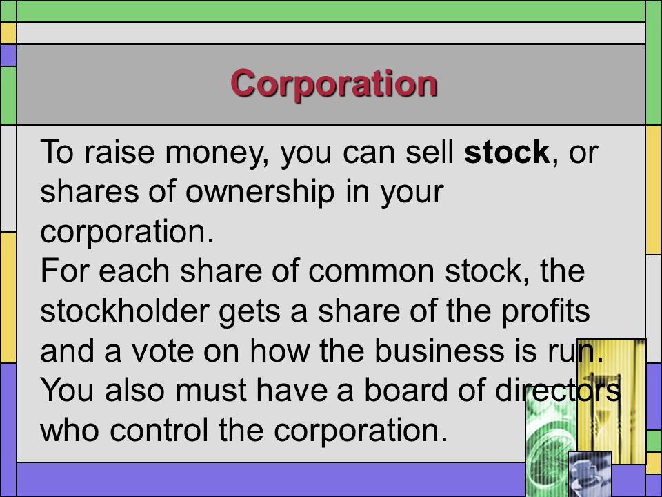 Corporation To raise money, you can sell stock, or shares of ownership in your corporation. For each share of common stock, the stockholder gets a sha