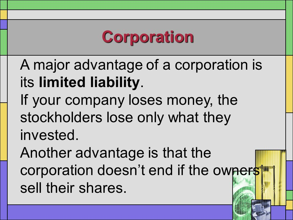 Corporation A major advantage of a corporation is its limited liability. If your company loses money, the stockholders lose only what they invested. A