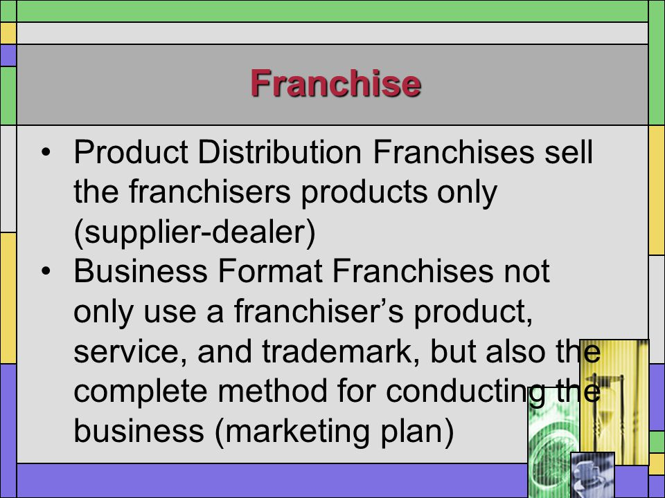 Franchise Product Distribution Franchises sell the franchisers products only (supplier-dealer) Business Format Franchises not only use a franchiser's