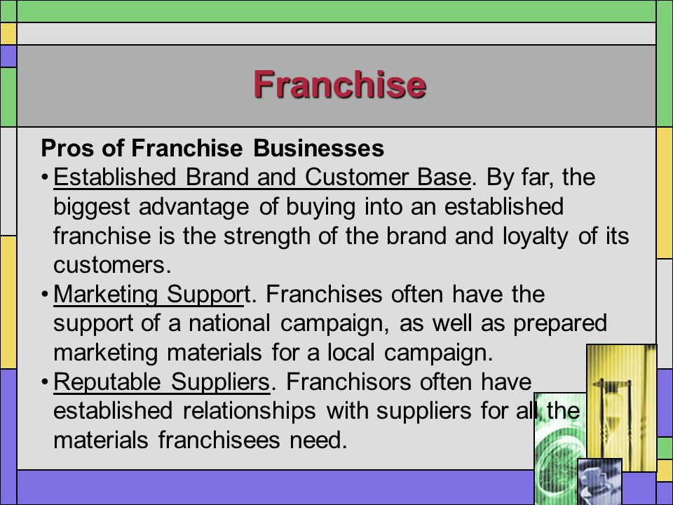 Franchise Pros of Franchise Businesses Established Brand and Customer Base. By far, the biggest advantage of buying into an established franchise is t