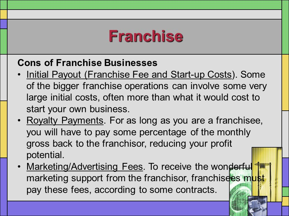 Franchise Cons of Franchise Businesses Initial Payout (Franchise Fee and Start-up Costs). Some of the bigger franchise operations can involve some ver
