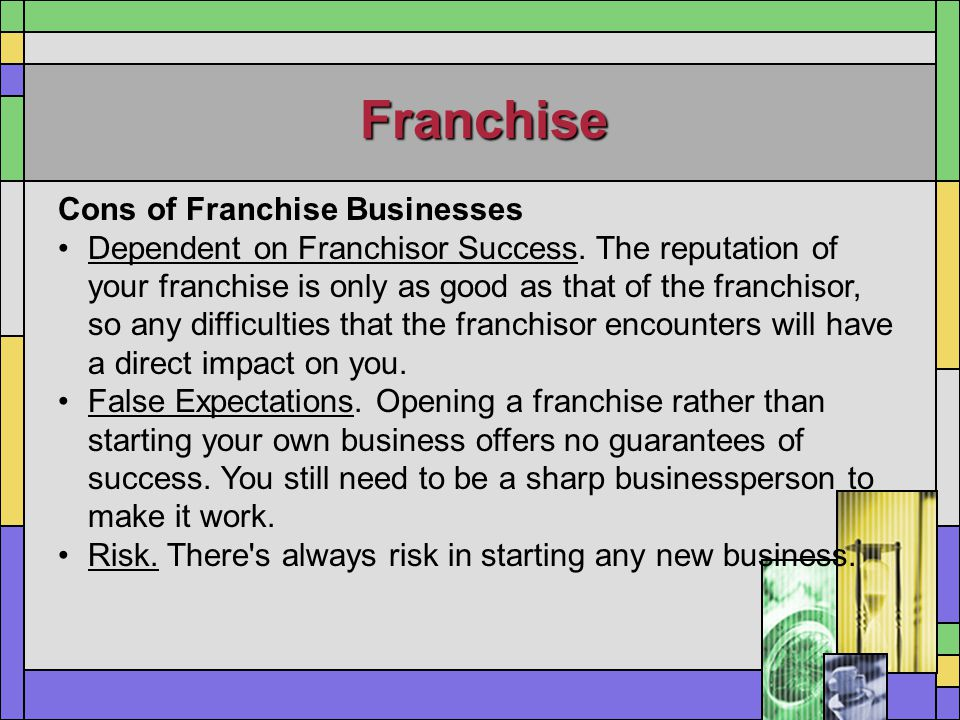 Franchise Cons of Franchise Businesses Dependent on Franchisor Success. The reputation of your franchise is only as good as that of the franchisor, so
