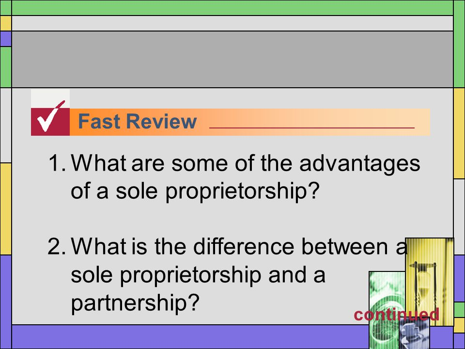 Fast Review 1.What are some of the advantages of a sole proprietorship? 2.What is the difference between a sole proprietorship and a partnership? cont