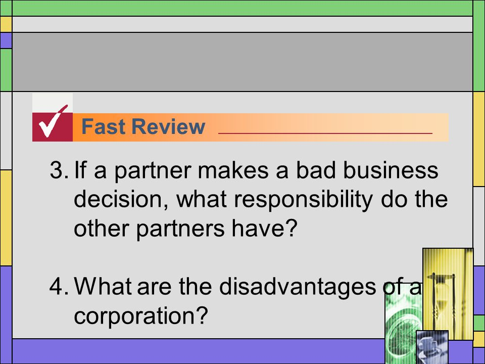 Fast Review 3.If a partner makes a bad business decision, what responsibility do the other partners have? 4.What are the disadvantages of a corporatio