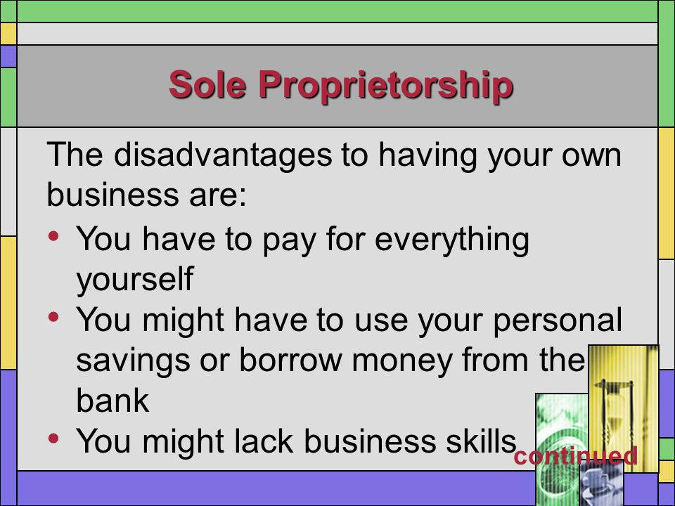 Sole Proprietorship The disadvantages to having your own business are: You have to pay for everything yourself You might have to use your personal sav