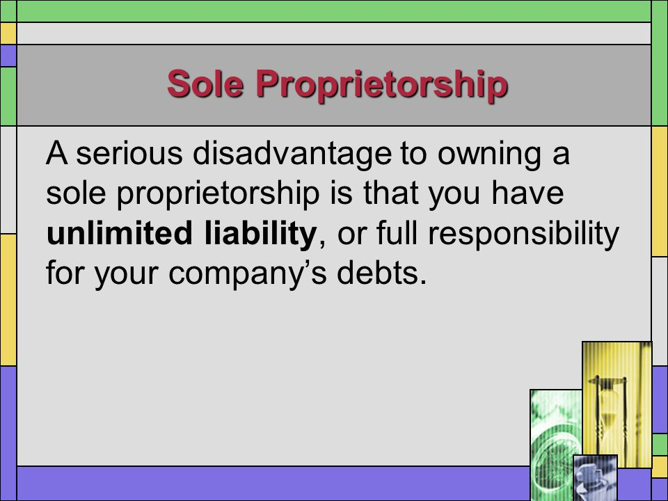 Sole Proprietorship A serious disadvantage to owning a sole proprietorship is that you have unlimited liability, or full responsibility for your compa