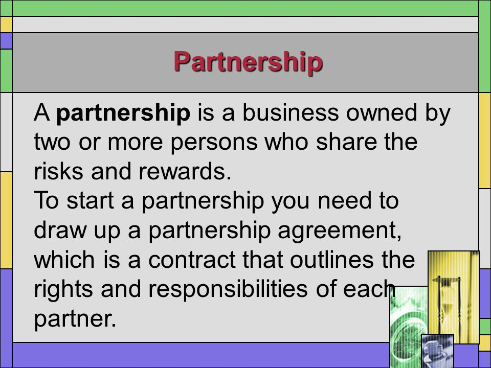 Partnership A partnership is a business owned by two or more persons who share the risks and rewards. To start a partnership you need to draw up a par