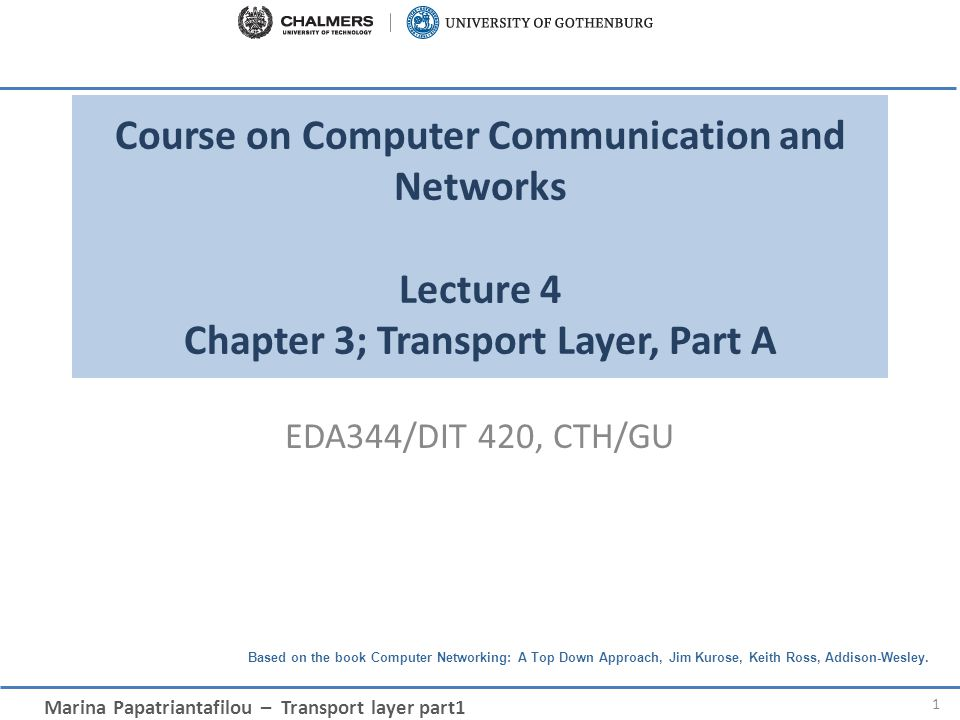 Marina Papatriantafilou – Transport layer part1 Based on the book Computer Networking: A Top Down Approach, Jim Kurose, Keith Ross, Addison-Wesley.