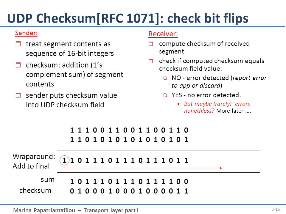 Marina Papatriantafilou – Transport layer part1 3-16 UDP Checksum[RFC 1071]: check bit flips 1 1 1 1 0 0 1 1 0 0 1 1 0 0 1 1 0 1 1 1 0 1 0 1 0 1 0 1 0 1 0 1 0 1 1 1 0 1 1 1 0 1 1 1 0 1 1 1 0 1 1 1 1 0 1 1 1 0 1 1 1 0 1 1 1 1 0 0 1 0 1 0 0 0 1 0 0 0 1 0 0 0 0 1 1 Wraparound: Add to final sum checksum Sender: r treat segment contents as sequence of 16-bit integers r checksum: addition (1's complement sum) of segment contents r sender puts checksum value into UDP checksum field Receiver: r compute checksum of received segment r check if computed checksum equals checksum field value: m NO - error detected (report error to app or discard) m YES - no error detected.