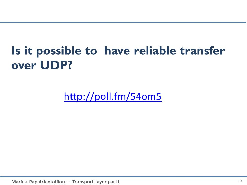 Marina Papatriantafilou – Transport layer part1 Is it possible to have reliable transfer over UDP? 19 http://poll.fm/54om5