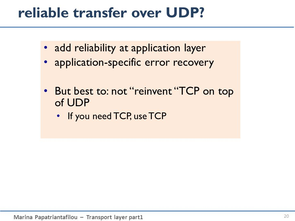 Marina Papatriantafilou – Transport layer part1 reliable transfer over UDP? 20 add reliability at application layer application-specific error recover