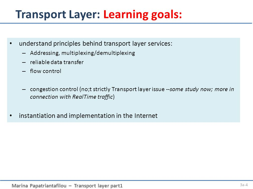Marina Papatriantafilou – Transport layer part1 3a-4 Transport Layer: Learning goals: understand principles behind transport layer services: – Addressing, multiplexing/demultiplexing – reliable data transfer – flow control – congestion control (no;t strictly Transport layer issue --some study now; more in connection with RealTime traffic) instantiation and implementation in the Internet