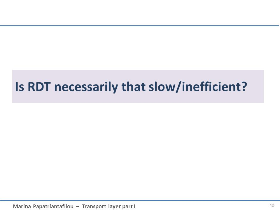 Marina Papatriantafilou – Transport layer part1 Is RDT necessarily that slow/inefficient? 40