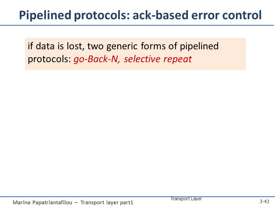Marina Papatriantafilou – Transport layer part1 Transport Layer 3-43 Pipelined protocols: ack-based error control if data is lost, two generic forms o