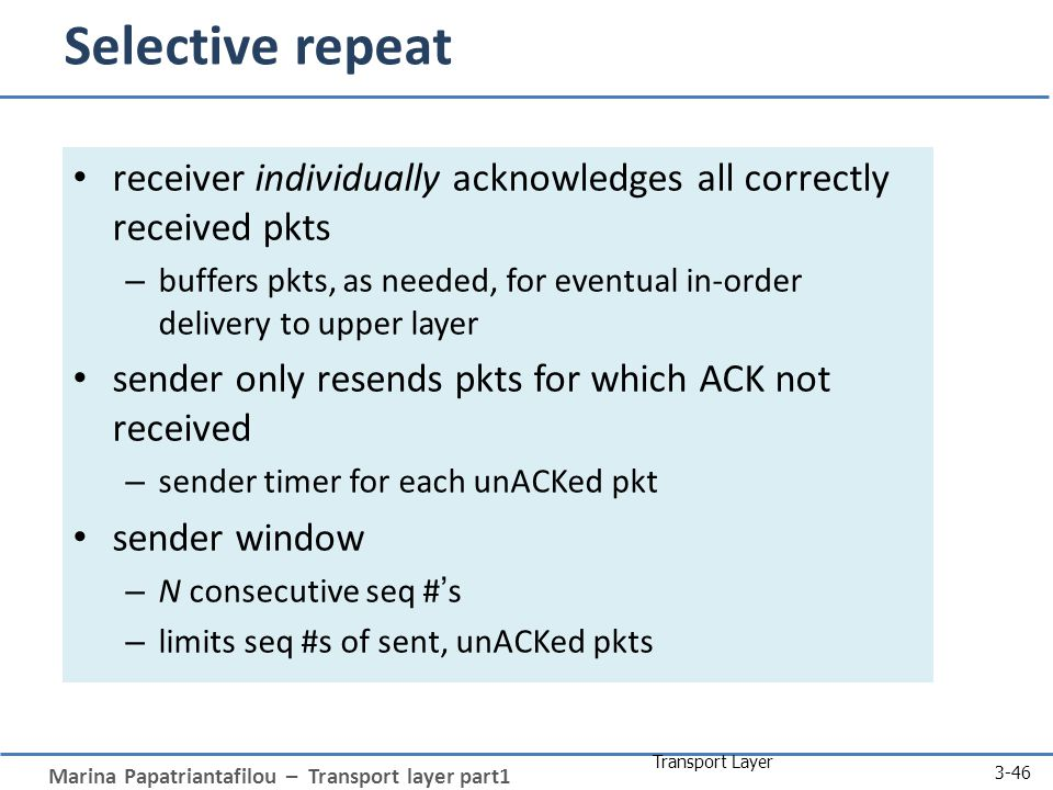 Marina Papatriantafilou – Transport layer part1 Transport Layer 3-46 Selective repeat receiver individually acknowledges all correctly received pkts –