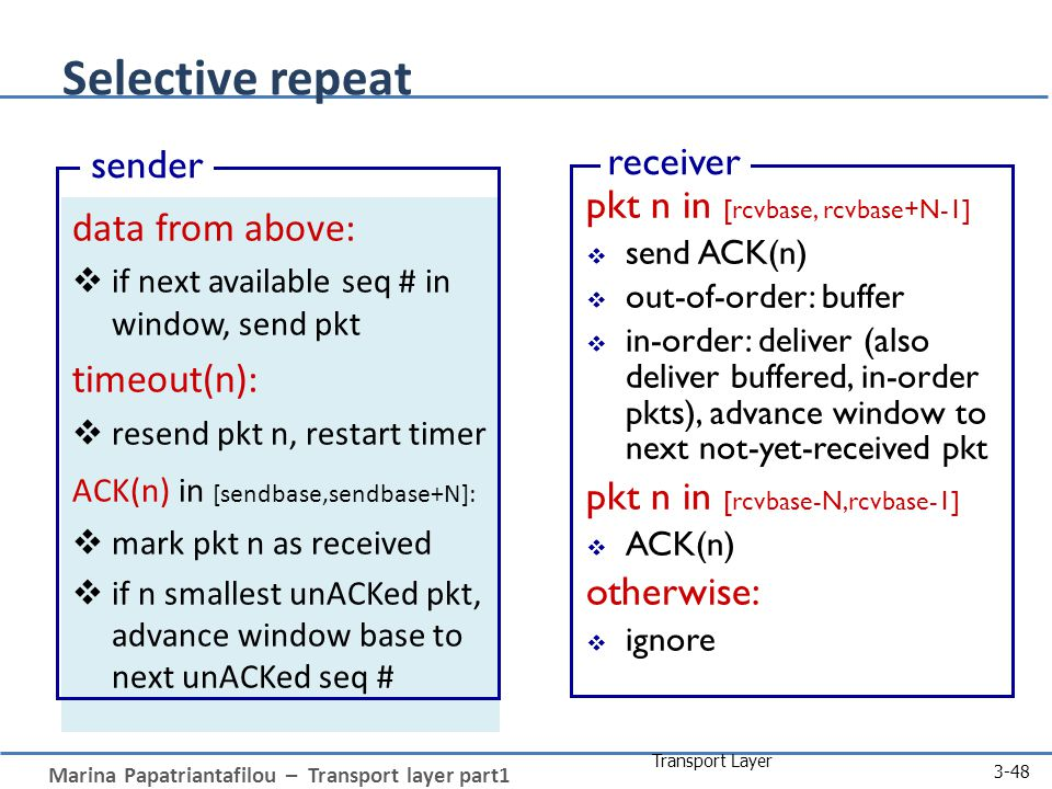 Marina Papatriantafilou – Transport layer part1 Transport Layer 3-48 Selective repeat data from above:  if next available seq # in window, send pkt timeout(n):  resend pkt n, restart timer ACK(n) in [sendbase,sendbase+N]:  mark pkt n as received  if n smallest unACKed pkt, advance window base to next unACKed seq # sender pkt n in [rcvbase, rcvbase+N-1]  send ACK(n)  out-of-order: buffer  in-order: deliver (also deliver buffered, in-order pkts), advance window to next not-yet-received pkt pkt n in [rcvbase-N,rcvbase-1]  ACK(n) otherwise:  ignore receiver