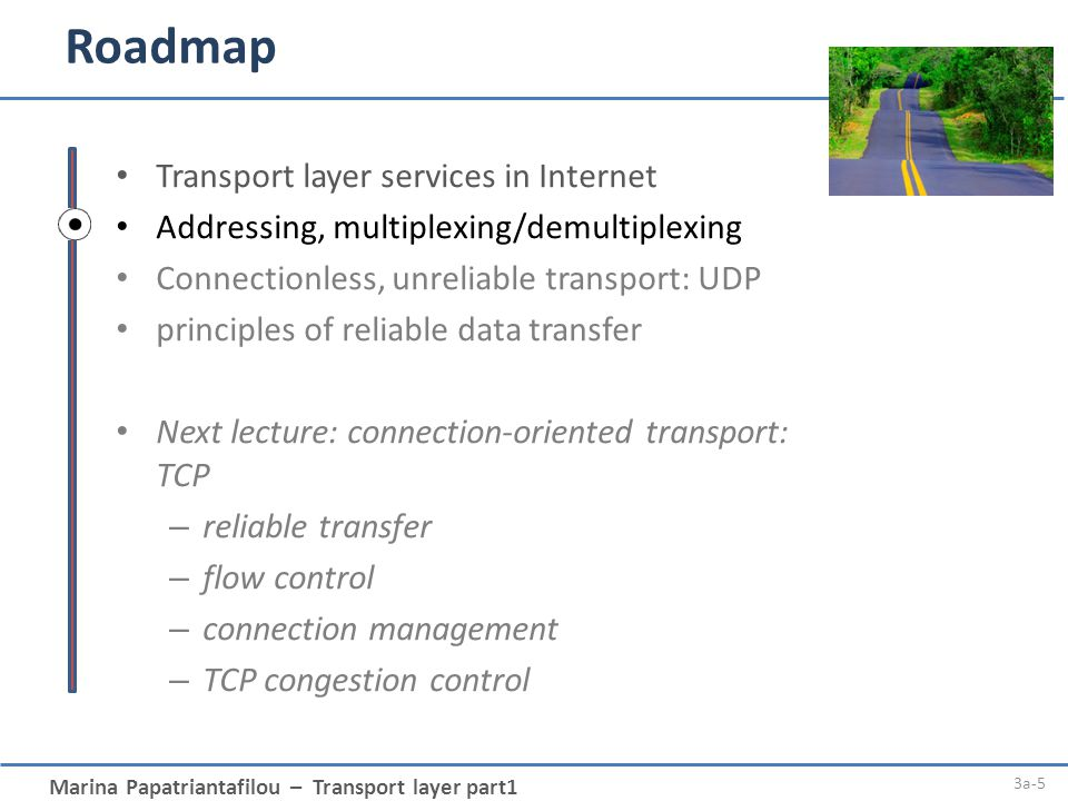 Marina Papatriantafilou – Transport layer part1 Roadmap 3a-5 Transport layer services in Internet Addressing, multiplexing/demultiplexing Connectionle