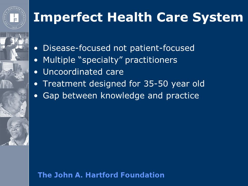 "The John A. Hartford Foundation Imperfect Health Care System Disease-focused not patient-focused Multiple ""specialty"" practitioners Uncoordinated care"