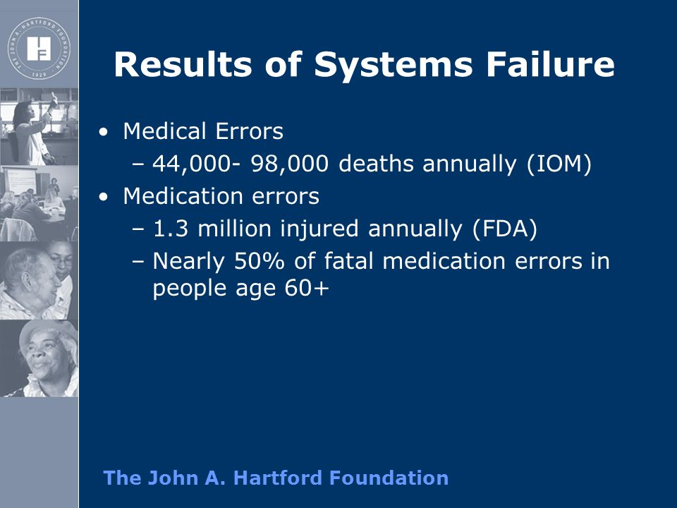 The John A. Hartford Foundation Results of Systems Failure Medical Errors –44,000- 98,000 deaths annually (IOM) Medication errors –1.3 million injured