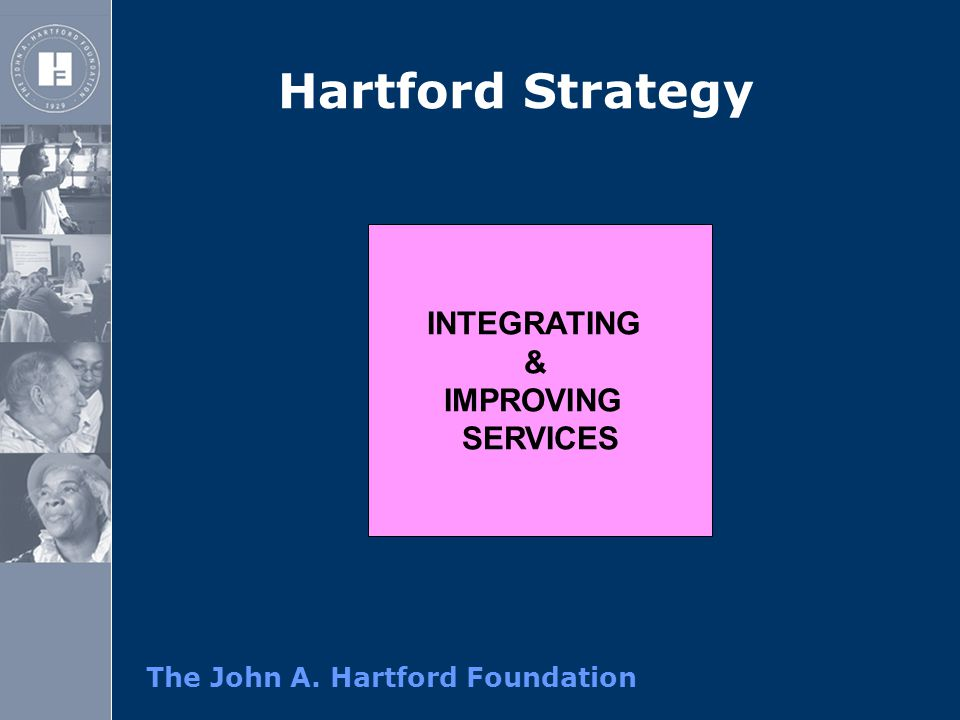 The John A. Hartford Foundation Hartford Strategy INTEGRATING & IMPROVING SERVICES
