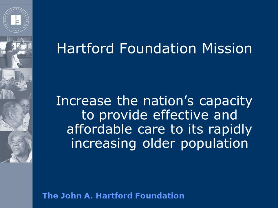 Hartford Foundation Mission Increase the nation's capacity to provide effective and affordable care to its rapidly increasing older population
