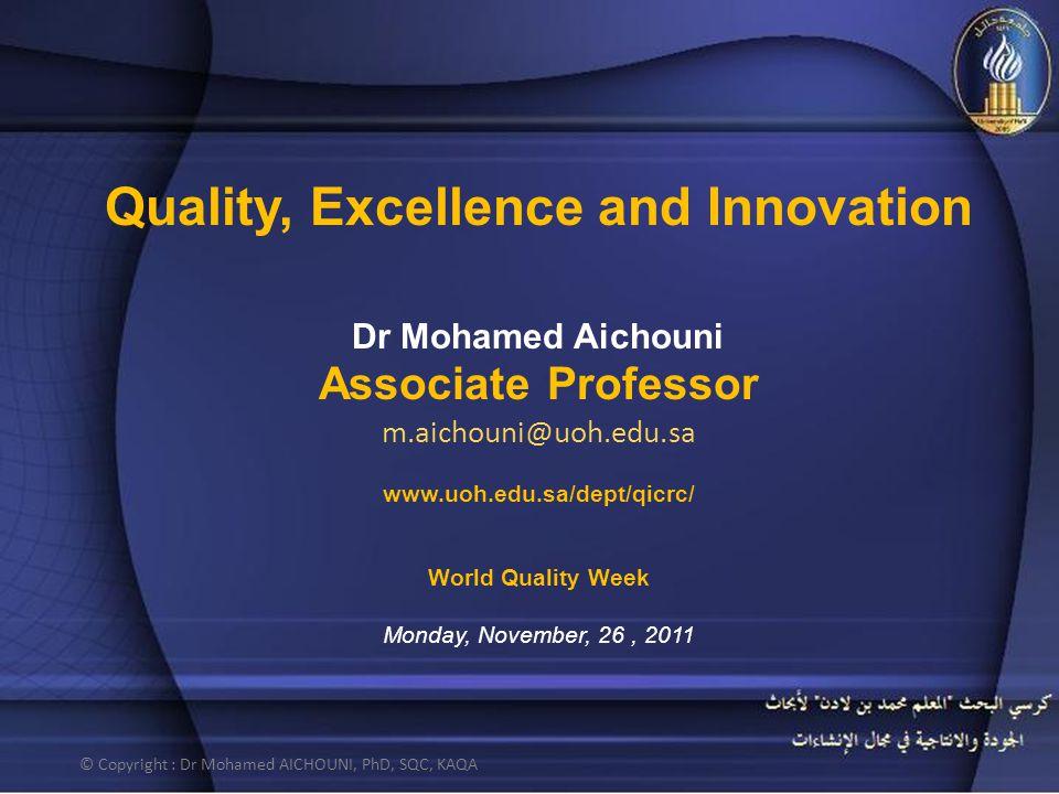 Quality, Excellence and Innovation Dr Mohamed Aichouni Associate Professor m.aichouni@uoh.edu.sa www.uoh.edu.sa/dept/qicrc/ World Quality Week Monday,