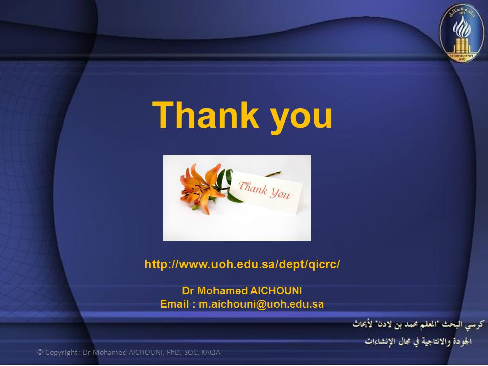 Thank you http://www.uoh.edu.sa/dept/qicrc/ Dr Mohamed AICHOUNI Email : m.aichouni@uoh.edu.sa © Copyright : Dr Mohamed AICHOUNI, PhD, SQC, KAQA