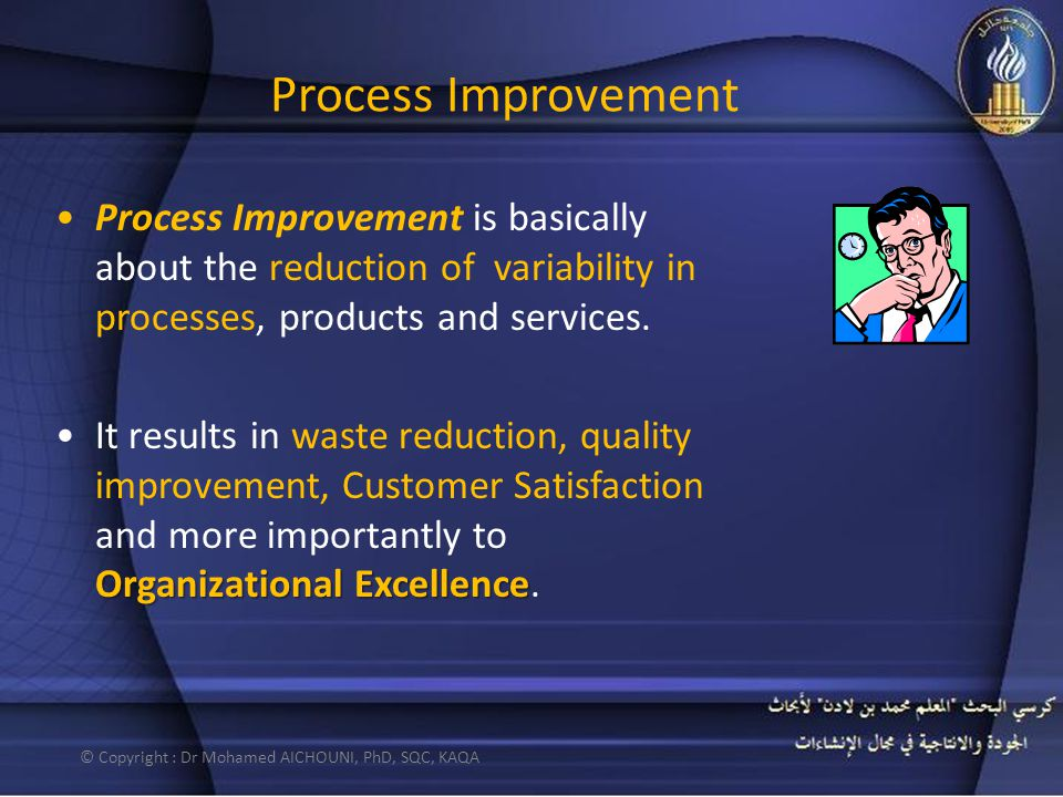Process Improvement Process Improvement is basically about the reduction of variability in processes, products and services. Organizational Excellence